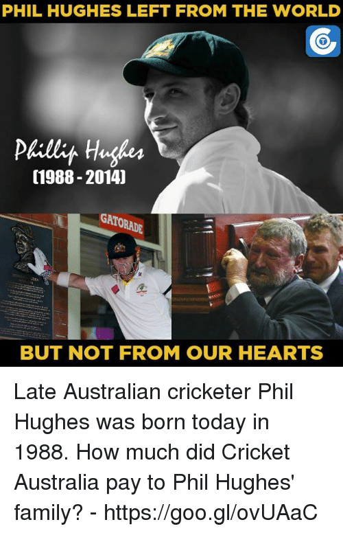 Phillied: PHIL HUGHES LEFT FROM THE WORLD  Philly Hughes  (1988-2014)  GATORADE  BUT NOT FROM OUR HEARTS Late Australian cricketer Phil Hughes was born today in 1988.  How much did Cricket Australia pay to Phil Hughes' family? - https://goo.gl/ovUAaC