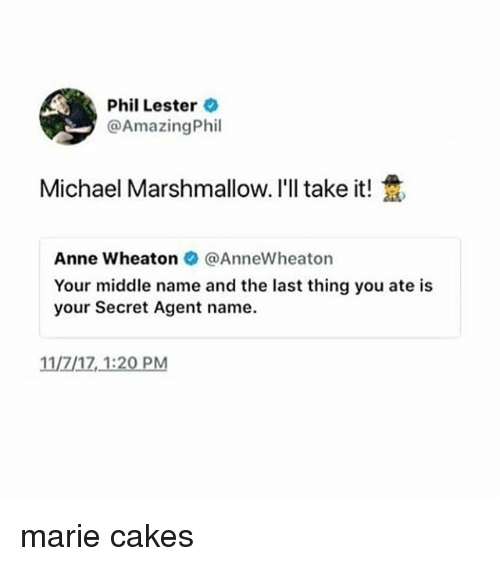 Ironic, Michael, and Middle Name: Phil Lester  @AmazingPhil  Michael Marshmallow. I'll take it!  Anne wheaton @AnneWheaton  Your middle name and the last thing you ate is  your Secret Agent name  11/7/17,1:20 PM marie cakes