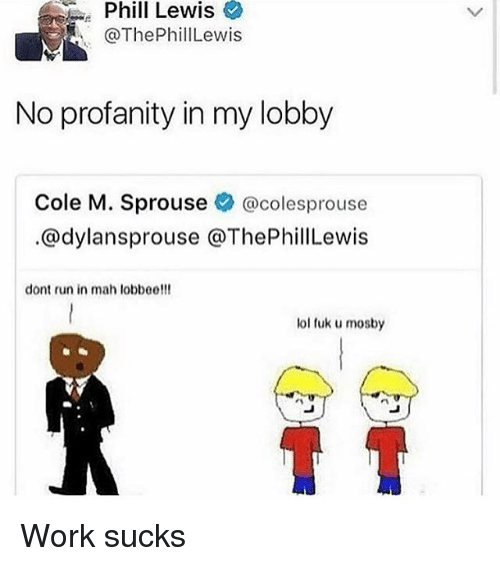 Fuks: Phil  Lewis  @ThePhillLewis  No profanity in my lobby  Cole M. Sprouse @colesprouse  @dylansprouse @ThePhillewis  dont run in mah lobbee!!!  lol fuk u mosby Work sucks