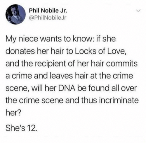 Crime, Love, and Hair: Phil Nobile Jr.  @PhilNobileJr  My niece wants to know: if she  donates her hair to Locks of Love,  and the recipient of her hair commits  a crime and leaves hair at the crime  scene, will her DNA be found all over  the crime scene and thus incriminate  her?  She's 12.