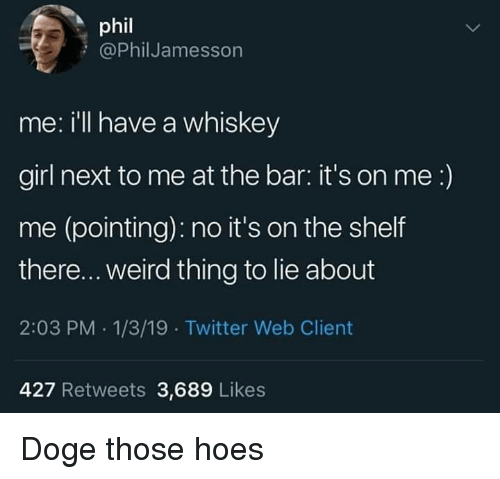 its on me: phil  @PhilJamesson  me: i'll have a whiskey  girl next to me at the bar: it's on me:)  me (pointing): no it's on the shelf  there... weird thing to lie about  2:03 PM .1/3/19 Twitter Web Client  427 Retweets 3,689 Likes Doge those hoes