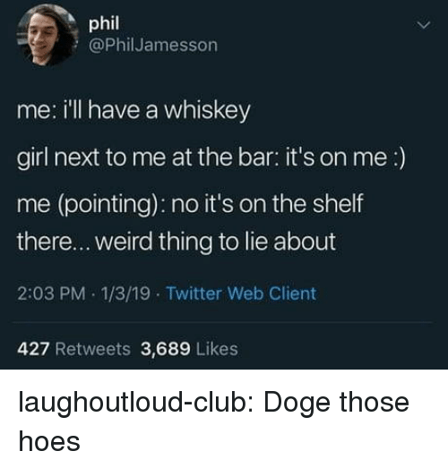its on me: phil  @PhilJamesson  me: ill have a whiskey  girl next to me at the bar: it's on me:)  me (pointing): no it's on the shelf  there... weird thing to lie about  2:03 PM 1/3/19 Twitter Web Client  427 Retweets 3,689 Likes laughoutloud-club:  Doge those hoes