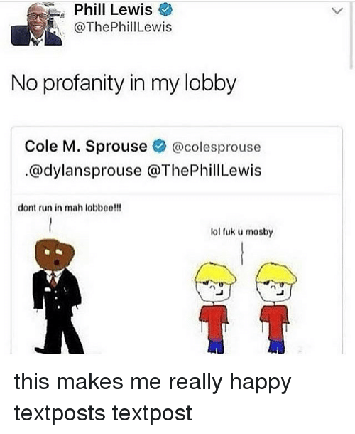 Fuks: Phil  Phill Lewis  @ThePhillLewis  Lewis  No profanity in my lobby  Cole M. Sprouse辛@colesprouse  .@dylansprouse @ThePhillLewis  dont run in mah lobboe!!!  lol fuk u mosby this makes me really happy textposts textpost