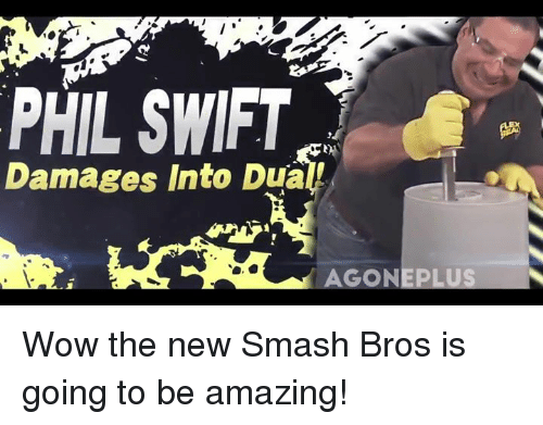 Phil Swift: PHIL SWIFT  Damages Into Dual  AGON Wow the new Smash Bros is going to be amazing!