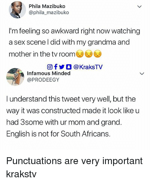 Grandma, Memes, and Sex: Phila Mazibuko  @phila_mazibuko  I'm feeling so awkward right now watching  a sex scene l did with my grandma and  mother in the tv room  回f y O @ KraksTV  Infamous Minded  @PRODEEGY  l understand this tweet very well, but the  way it was constructed made it look like u  had 3some with ur mom and grand  English is not for South Africans. Punctuations are very important krakstv