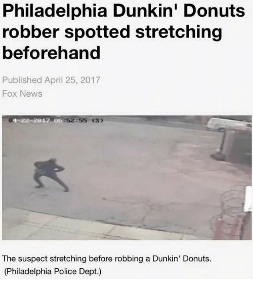 News, Police, and Donuts: Philadelphia Dunkin' Donuts  robber spotted stretching  beforehand  Published April 25, 2017  Fox News  2017 06 52855 ES)  The suspect stretching before robbing a Dunkin' Donuts.  (Philadelphia Police Dept.)