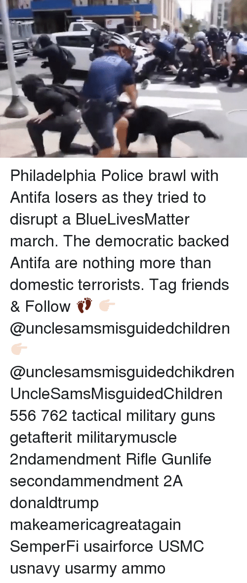 usmc: Philadelphia Police brawl with Antifa losers as they tried to disrupt a BlueLivesMatter march. The democratic backed Antifa are nothing more than domestic terrorists. Tag friends & Follow 👣 👉🏻 @unclesamsmisguidedchildren 👉🏻 @unclesamsmisguidedchikdren UncleSamsMisguidedChildren 556 762 tactical military guns getafterit militarymuscle 2ndamendment Rifle Gunlife secondammendment 2A donaldtrump makeamericagreatagain SemperFi usairforce USMC usnavy usarmy ammo