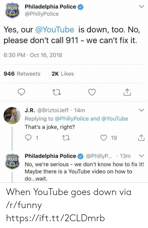 Oct 16: Philadelphia Police  @PhillyPolice  POLICE  Yes, our @YouTube is down, too. No,  please don't call 911 - we can't fix it  6:30 PM Oct 16, 2018  946 Retweets  2K Likes  J.R. @BriztolJeff 14m  Replying to @PhillyPolice and @YouTube  That's a joke, right?  19  Philadelphia Police+ @PhillyR..13m ﹀  No, we're serious - we don't know how to fix it!  Maybe there is a YouTube video on how to  do...wait  POLICE When YouTube goes down via /r/funny https://ift.tt/2CLDmrb