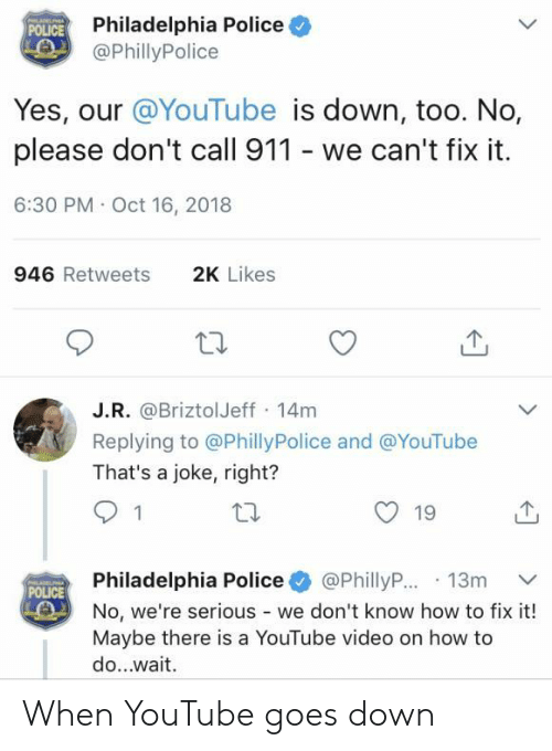 Oct 16: Philadelphia Police  @PhillyPolice  POLICE  Yes, our @YouTube is down, too. No,  please don't call 911 - we can't fix it  6:30 PM Oct 16, 2018  946 Retweets  2K Likes  J.R. @BriztolJeff 14m  Replying to @PhillyPolice and @YouTube  That's a joke, right?  19  Philadelphia Police+ @PhillyR..13m ﹀  No, we're serious - we don't know how to fix it!  Maybe there is a YouTube video on how to  do...wait  POLICE When YouTube goes down