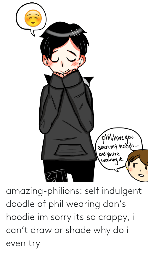 indulgent: philihave gou  seen my hoodi-  and you're  wearing it. amazing-philions:  self indulgent doodle of phil wearing dan's hoodieim sorry its so crappy, i can't draw or shade why do i even try