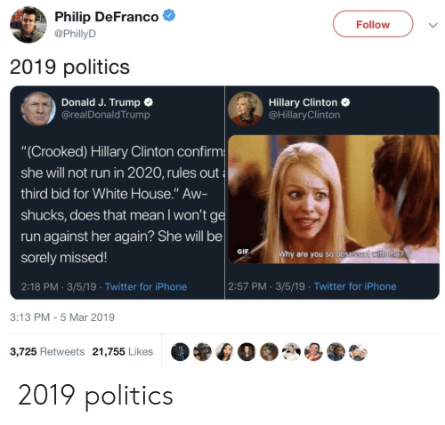 "Hillary Clinton: Philip DeFranco  @PhillyD  Follow  2019 politics  Donald J. Trump C  @realDonaldTrump  Hillary Clinton  @HillaryClinton  ""(Crooked) Hillary Clinton confirm  she will not run in 2020, rules out  third bid for White House."" Aw-  shucks, does that mean I won'tg  run against her again? She will be  sorely missed!  2:18 PM. 3/5/19 Twitter for iPhone  GIF  are you so obse  2:57 PM 3/5/19 Twitter for iPhone  3:13 PM- 5 Mar 2019  3,725 Retweets 21,755 Likes 2019 politics"