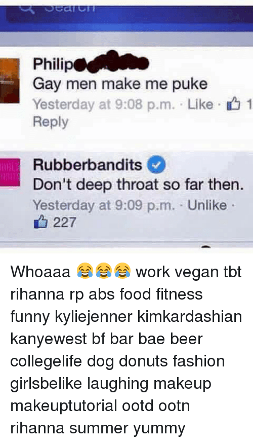 pukes: Philip  Gay men make me puke  Yesterday at 9:08 p.m. . Like .  Reply  1  Rubberbandits  Don't deep throat so far then.  Yesterday at 9:09 p.m. Unlike  227 Whoaaa 😂😂😂 work vegan tbt rihanna rp abs food fitness funny kyliejenner kimkardashian kanyewest bf bar bae beer collegelife dog donuts fashion girlsbelike laughing makeup makeuptutorial ootd ootn rihanna summer yummy