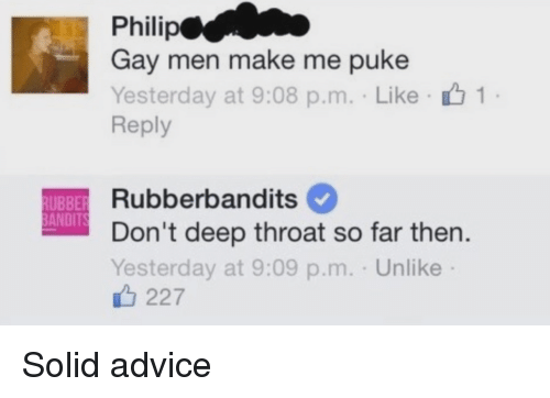 Deep Throat and Funny: Philip  Gay men make me puke  Yesterday at 9:08 p.m. Like 1  Reply  Rubberbandits  UBBER  BANDITS  Don't deep throat so far then.  Yesterday at 9:09 p.m. Unlike Solid advice