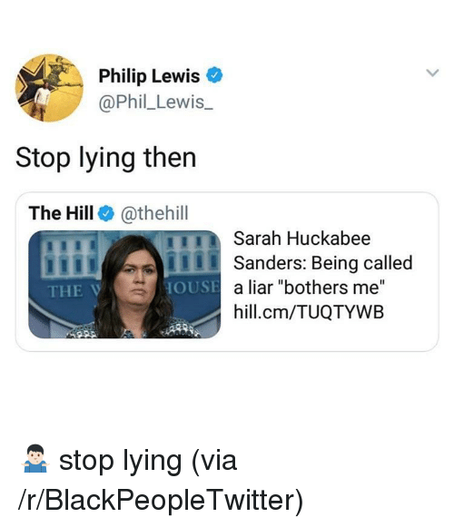 "huckabee: Philip Lewis o  @Phil_Lewis.  Stop lying then  The Hill @thehill  Sarah Huckabee  ISanders: Being called  THE V  a liar ""bothers me""  hill.cm/TUQTYWB  OUSE <p>🤷🏻‍♂️ stop lying (via /r/BlackPeopleTwitter)</p>"