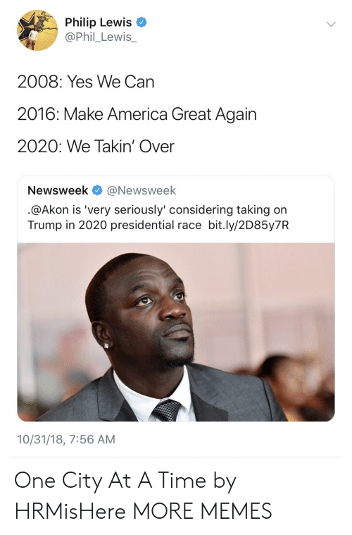 Akon: Philip Lewis  @Phil_Lewis_  2008: Yes We Can  2016: Make America Great Again  2020: We Takin' Over  Newsweek @Newsweek  @Akon is 'very seriously' considering taking on  Trump in 2020 presidential race bit.ly/2D85y7R  10/31/18, 7:56 AM One City At A Time by HRMisHere MORE MEMES