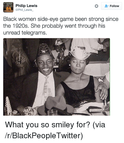 side-eye: Philip Lewis  @Phil_Lewis  Follow  Black women side-eye game been strong since  the 1920s. She probably went through his  unread telegrams. <p>What you so smiley for? (via /r/BlackPeopleTwitter)</p>