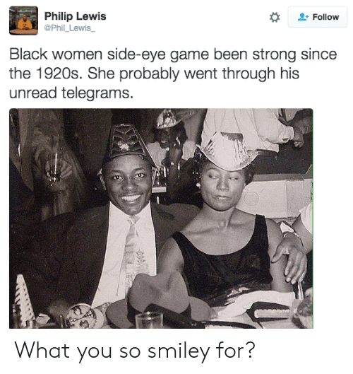 side-eye: Philip Lewis  @Phil_Lewis  Follow  Black women side-eye game been strong since  the 1920s. She probably went through his  unread telegrams. What you so smiley for?