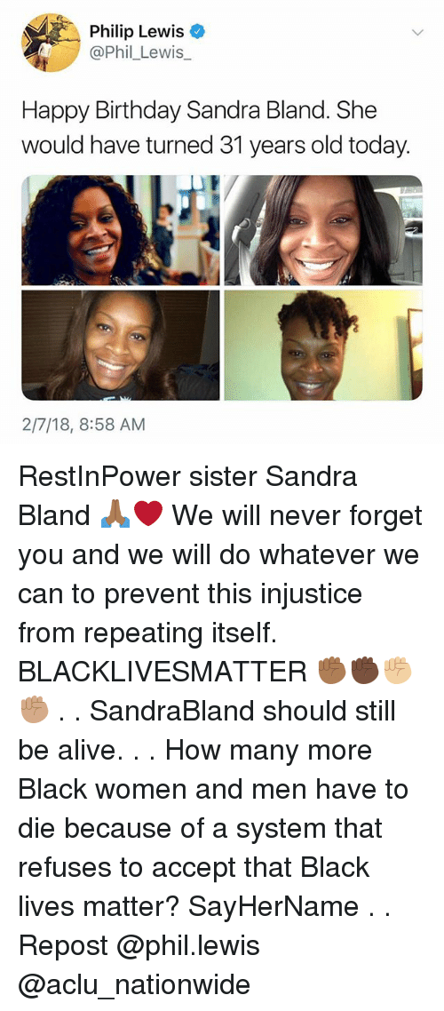 Alive, Birthday, and Black Lives Matter: Philip Lewis  @Phil_Lewis  Happy Birthday Sandra Bland. She  would have turned 31 years old today.  2/7/18, 8:58 AM RestInPower sister Sandra Bland 🙏🏾❤️ We will never forget you and we will do whatever we can to prevent this injustice from repeating itself. BLACKLIVESMATTER ✊🏾✊🏿✊🏼✊🏽 . . SandraBland should still be alive. . . How many more Black women and men have to die because of a system that refuses to accept that Black lives matter? SayHerName . . Repost @phil.lewis @aclu_nationwide