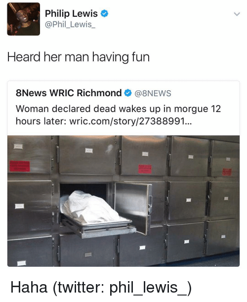 Dank Memes, Philips, and Richmond: Philip Lewis  @Phil Lewis  Heard her man having fun  8News WRIC Richmond  (a 8NEWS  Woman declared dead wakes up in morgue 12  hours later: wric.com/story/27388991. Haha (twitter: phil_lewis_)