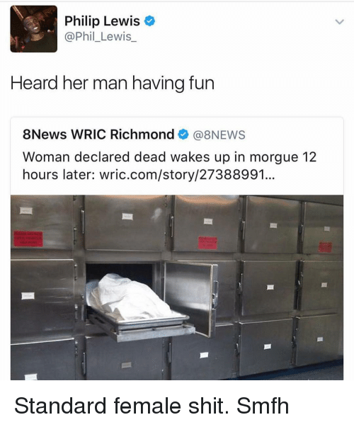 Memes, 🤖, and Philips: Philip Lewis  Phil Lewis  Heard her man having fun  8News WRIC Richmond  (a NEWS  Woman declared dead wakes up in morgue 12  hours later: wric.com/story/27388991. Standard female shit. Smfh