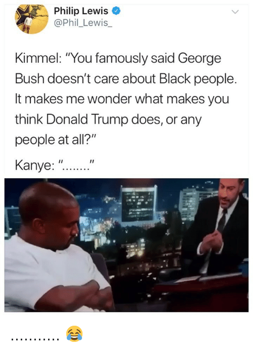 "Donald Trump, Kanye, and Black: Philip Lewis  @Phil_Lewis  Kimmel: ""You famously said George  Bush doesn't care about Black people  It makes me wonder what makes you  think Donald Trump does, or any  people at all?""  Kanye: ""... ........... 😂"