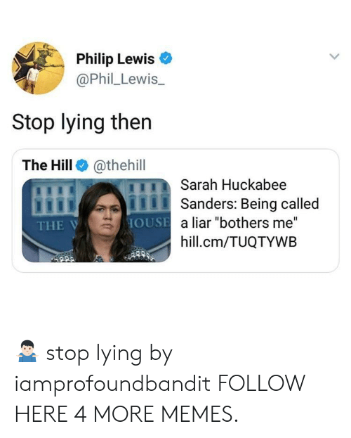 "huckabee: Philip Lewis  @Phil Lewis  Stop lying then  The Hill@thehill  Sarah Huckabee  Sanders: Being called  HOUSE a liar ""bothers me""  hill.cm/TUQTYWB  THE V 🤷🏻‍♂️ stop lying by iamprofoundbandit FOLLOW HERE 4 MORE MEMES."