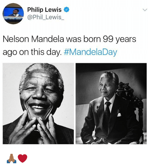 philips: Philip Lewiso  @Phil_Lewis_  Nelson Mandela was born 99 years  ago on this day. 🙏🏾❤️
