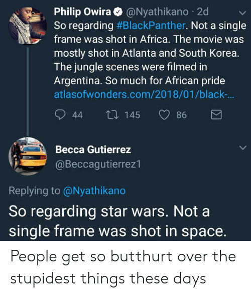 Butthurt: Philip Owira@Nyathikano 2d  So regarding #BlackPanther. Not a single  frame was shot in Africa. The movie was  mostly shot in Atlanta and South Korea.  The jungle scenes were filmed in  Argentina. So much for African pride  atlasofwonders.com/2018/01/black-  44 t0 145 86  Becca Gutierrez  @Beccagutierrez1  Replying to @Nyathikano  So regarding star wars. Not a  single frame was shot in space. People get so butthurt over the stupidest things these days