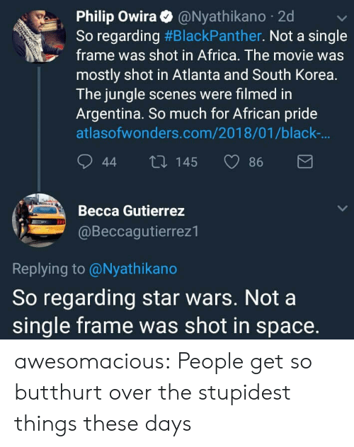 Butthurt: Philip Owira@Nyathikano 2d  So regarding #BlackPanther. Not a single  frame was shot in Africa. The movie was  mostly shot in Atlanta and South Korea.  The jungle scenes were filmed in  Argentina. So much for African pride  atlasofwonders.com/2018/01/black-  44 t0 145 86  Becca Gutierrez  @Beccagutierrez1  Replying to @Nyathikano  So regarding star wars. Not a  single frame was shot in space. awesomacious:  People get so butthurt over the stupidest things these days