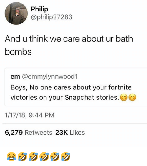 Snapchat, Girl Memes, and Boys: Philip  @philip27283  And u think we care about ur bath  bombs  em @emmylynnwood1  Boys, No one cares about your fortnite  victories on your Snapchat stories.  1/17/18, 9:44 PM  6,279 Retweets 23K Likes 😂🤣🤣🤣🤣🤣