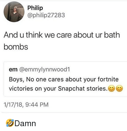 Memes, Snapchat, and Boys: Philip  @philip27283  And u think we care about ur bath  bombs  em @emmylynnwood1  Boys, No one cares about your fortnite  victories on your Snapchat stories.  1/17/18, 9:44 PM 🤣Damn