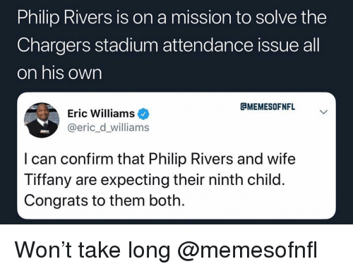 Tiffany: Philip Rivers is on a mission to solve the  Chargers stadium attendance issue all  on his own  CMEMESOFNFL  Eric Williams  @eric_d_williams  I can confirm that Philip Rivers and wife  Tiffany are expecting their ninth child  Congrats to them both Won't take long @memesofnfl