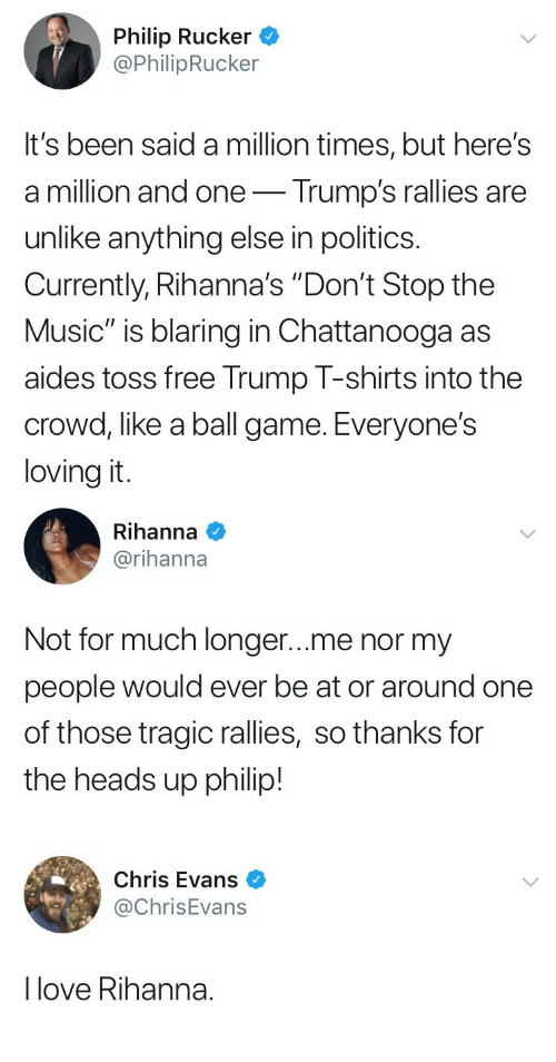 """heads up: Philip Rucker *  @PhilipRucker  It's been said a million times, but here's  a million and one- Trump's rallies are  unlike anything else in politics.  Currently, Rihanna's """"Don't Stop the  Music"""" is blaring in Chattanooga as  aides toss free Trump T-shirts into the  crowd, like a ball game. Everyone's  loving it   Rihanna  @rihanna  Not for much longer...me nor my  people would ever be at or around one  of those tragic rallies, so thanks for  the heads up philip!   Chris Evans  @ChrisEvans  I love Rihanna."""