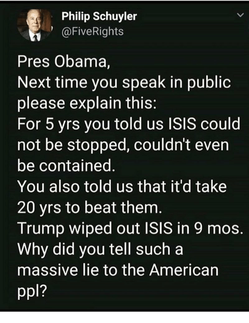 Beat Them: Philip Schuyler  1@FiveRights  Pres Obama,  Next time you speak in publioc  please explain this  For 5 yrs you told us ISIS could  not be stopped, couldn't even  be contained  You also told us that it'd take  20 yrs to beat them  Trump wiped out ISIS in 9 mos  Why did you tell such a  massive lie to the American  1?