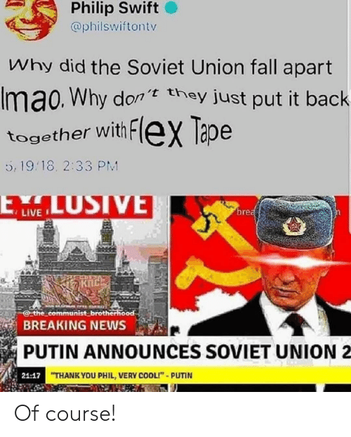 "Communist: Philip Swift  @philswiftontv  Why did the Soviet Union fall apart  Imao. Why don they just put it back  together with FleX Tape  5, 19.18. 2:33 PM  LUSIVE  ELW  brea  the communist brotherhood  BREAKING NEWS  PUTIN ANNOUNCES SOVIET UNION  21:17 THANK YOU PHIL, VERY COOLI""-PUTIN Of course!"