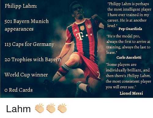 """Perhapes: Philipp Lahm:  501 Bayern Munich  appearances  113 Caps for Germany  20 Trophies with Bayern  World Cup winner  o Red Cards  Philipp Lahm is perhaps  the most intelligent player  I have ever trained in my  career. He is at another  level  Pep Guardiola  """"He's the model pro,  always the first to arrive at  training, always the last to  leave  Carlo Ancelotti  """"Some players are  individually brilliant, and  then there's philipp Lahm,  the most consistent player  you will ever see  Lionel Messi Lahm 👏🏼👏🏼👏🏼"""