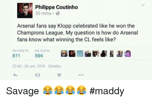 Arsenal, Memes, and Savage: Philippe Coutinho  20 mins.  Arsenal fans say Klopp celebrated like he won the  Champions League. My question is how do Arsenal  fans know what winning the CL feels like?  RETWEETS  ME GUSTA  594  611  23:42 24 ene 2016 Det alles Savage 😂😂😂😂  #maddy