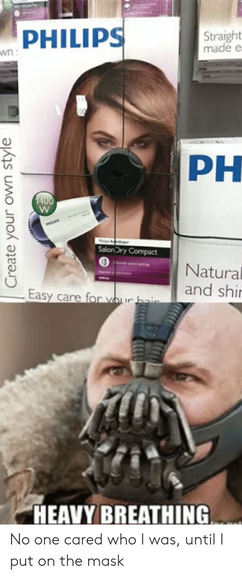 philips: PHILIPS  Straight  made e  PH  SalonDry Compact  Natural  and shi  HEAVY BREATHING No one cared who I was, until I put on the mask