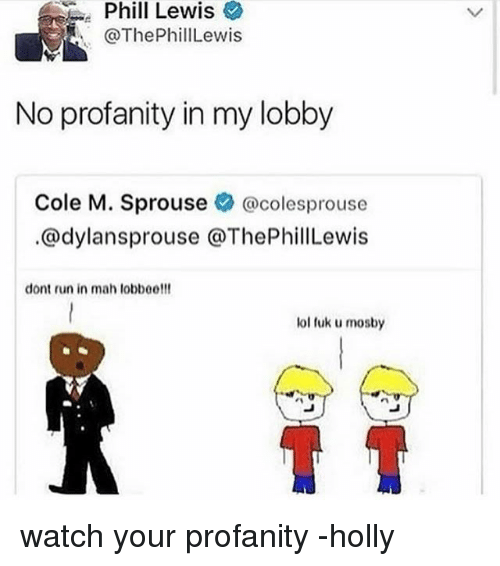 Fuks: Phill  Lewis  @ThePhillLewis  No profanity in my lobby  Cole M. Sprouse @colesprouse  @dylansprouse @ThePhillLewis  dont run in mah lobboe!!!  lol fuk u mosby watch your profanity -holly