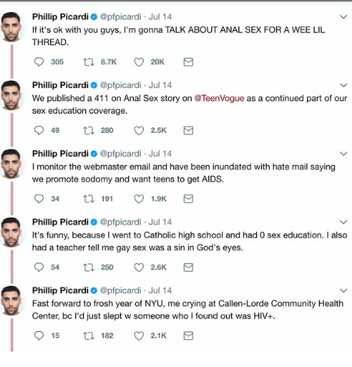 wees: Phillip Picardi @pfpicardi Jul 14  If it's ok with you guys, I'm gonna TALK ABOUT ANAL SEX FOR A WEE LIL  THREAD  Phillip Picardi @pfpicardi Jul 14  We published a 411 on Anal Sex story on @TeenVogue as a continued part of our  sex education coverage  Phillip Picardi @pfpicardi Jul 14  I monitor the webmaster email and have been inundated with hate mail saying  we promote sodomy and want teens to get AIDS  Phillip Picardi @pfpicardi Jul 14  It's funny, because I went to Catholic high school and had 0 sex education. I also  had a teacher tell me gay sex was a sin in God's eyes  Phillip Picardi 0 @pfpicardi Jul 14  Fast forward to frosh year of NYU, me crying at Callen-Lorde Community Health  Center, bc l'd just slept w someone who I found out was HIV+  915  ロ182。2.1 K