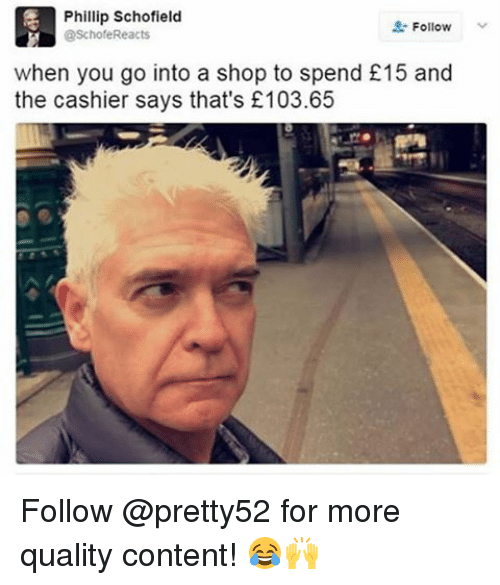 phillip schofield: Phillip Schofield  Follow  @Schofe Reacts  when you go into a shop to spend £15 and  the cashier says that's £103.65 Follow @pretty52 for more quality content! 😂🙌