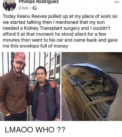 Money, Tumblr, and Work: Phillips Rodriguez  3 hrs  3 hrs  Today Keanu Reeves pulled up at my place of work so  we started talking then I mentioned that my son  needed a Kidney Transplant surgery and I couldn't  afford it at that moment he stood silent for a few  minutes then went to his car and came back and gave  me this envelope full of money LMAOO WHO ??