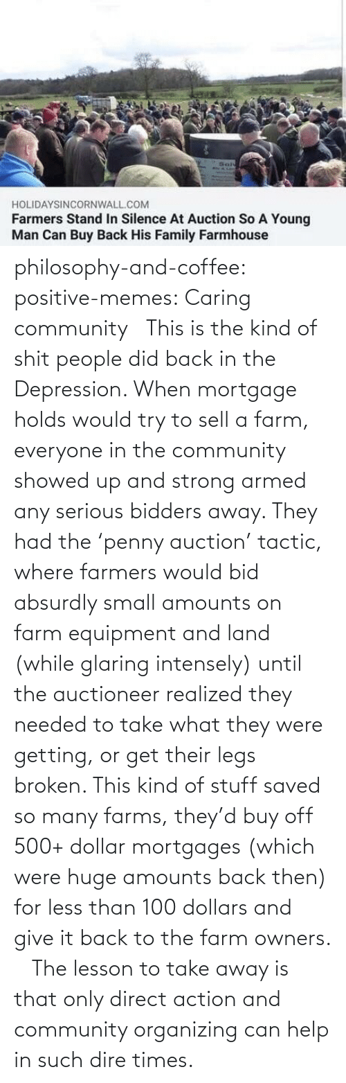 legs: philosophy-and-coffee: positive-memes: Caring community   This is the kind of shit people did back in the Depression. When mortgage holds would try to sell a farm, everyone in the community showed up and strong armed any serious bidders away. They had the 'penny auction' tactic, where farmers would bid absurdly small amounts on farm equipment and land (while glaring intensely) until the auctioneer realized they needed to take what they were getting, or get their legs broken. This kind of stuff saved so many farms, they'd buy off 500+ dollar mortgages (which were huge amounts back then) for less than 100 dollars and give it back to the farm owners.     The lesson to take away is that only direct action and community organizing can help in such dire times.