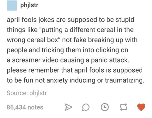 """Tricking: phjlstr  april fools jokes are supposed to be stupid  things like """"putting a different cereal in the  wrong cereal box"""" not fake breaking up with  people and tricking them into clicking on  a screamer video causing a panic attack.  please remember that april fools is supposed  to be fun not anxiety inducing or traumatizing.  Source: phjlstr  86,434 notesDO"""