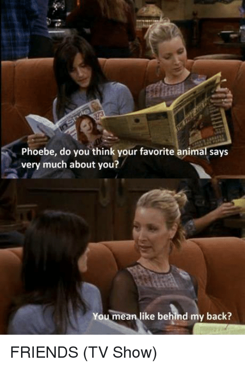 Friends, Friends (TV Show), and Animal: Phoebe, do you think your favorite animal says  very much about you?  You mean like behind my back? FRIENDS (TV Show)
