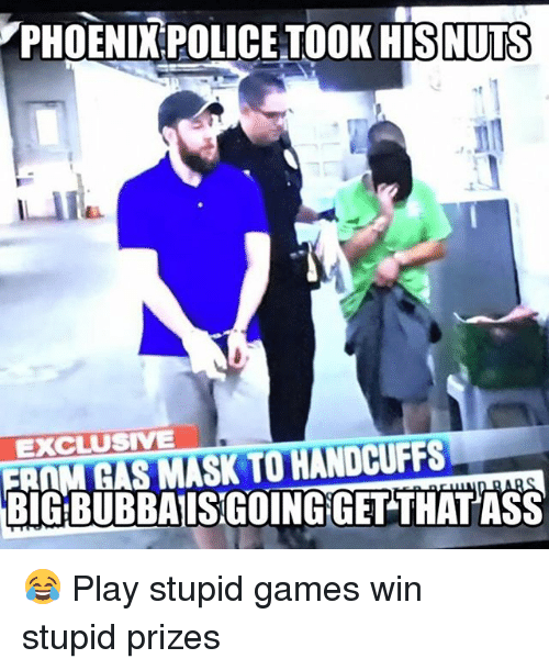 play-stupid-games: PHOENIX POLICE TOOK HISNUTS  EXCLUSIVE  FRAM GAS MASK TO HANDCUFFS  BIG BUBBAISGOINGIGET THAT ASS 😂 Play stupid games win stupid prizes