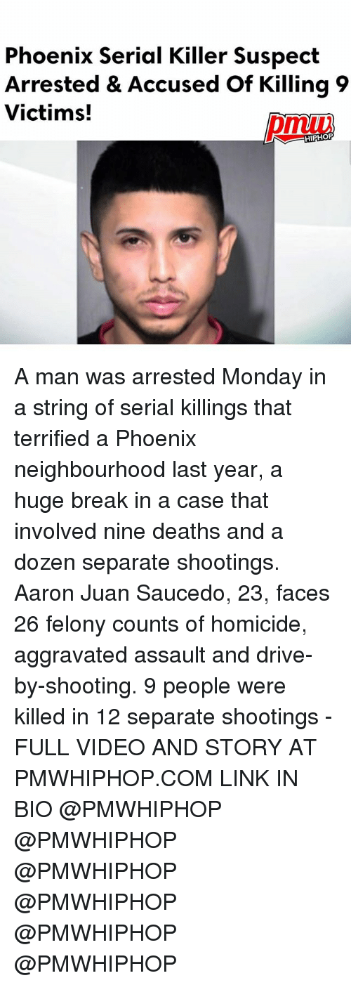 Drive By, Memes, and Break: Phoenix Serial Killer Suspect  Arrested & Accused of Killing 9  Victims!  HIPHOP A man was arrested Monday in a string of serial killings that terrified a Phoenix neighbourhood last year, a huge break in a case that involved nine deaths and a dozen separate shootings. Aaron Juan Saucedo, 23, faces 26 felony counts of homicide, aggravated assault and drive-by-shooting. 9 people were killed in 12 separate shootings - FULL VIDEO AND STORY AT PMWHIPHOP.COM LINK IN BIO @PMWHIPHOP @PMWHIPHOP @PMWHIPHOP @PMWHIPHOP @PMWHIPHOP @PMWHIPHOP