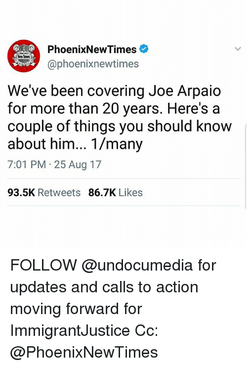 Memes, Been, and 🤖: PhoenixNewTimes  phoenixnewtimes  We've been covering Joe Arpaio  for more than 20 years. Here's a  couple of things you should know  about him... 1/many  7:01 PM 25 Aug 17  93.5K Retweets 86.7K Likes FOLLOW @undocumedia for updates and calls to action moving forward for ImmigrantJustice Cc: @PhoenixNewTimes