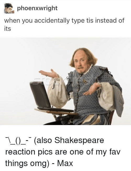 Memes, Shakespeare, and 🤖: phoenxwright  when you accidentally type tis instead of  its ¯\_(ツ)_-¯ (also Shakespeare reaction pics are one of my fav things omg) - Max