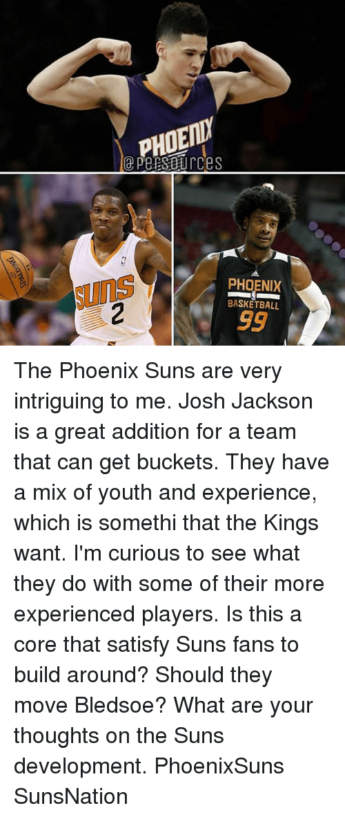 the phoenix: PHOENY  e PersBurces  PHOENIX  Suns  BASKETBALL The Phoenix Suns are very intriguing to me. Josh Jackson is a great addition for a team that can get buckets. They have a mix of youth and experience, which is somethi that the Kings want. I'm curious to see what they do with some of their more experienced players. Is this a core that satisfy Suns fans to build around? Should they move Bledsoe? What are your thoughts on the Suns development. PhoenixSuns SunsNation